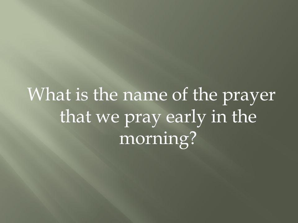 What is the name of the prayer that we pray early in the morning?