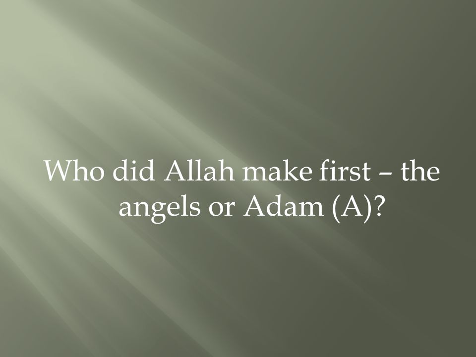 Who did Allah make first – the angels or Adam (A)?
