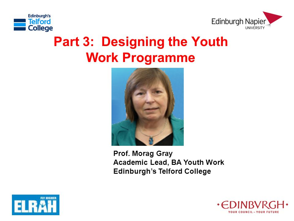 Part 3: Designing the Youth Work Programme Prof. Morag Gray Academic Lead, BA Youth Work Edinburgh's Telford College
