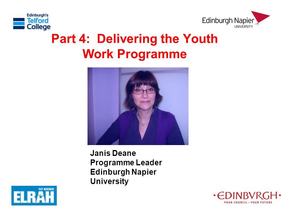 Part 4: Delivering the Youth Work Programme Janis Deane Programme Leader Edinburgh Napier University