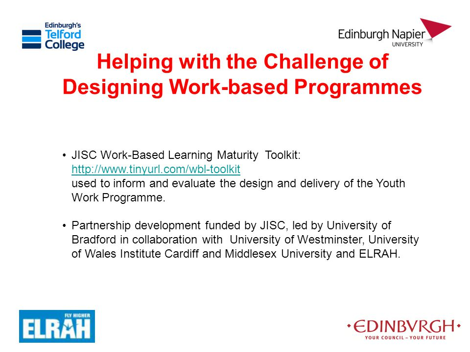 Helping with the Challenge of Designing Work-based Programmes JISC Work-Based Learning Maturity Toolkit: http://www.tinyurl.com/wbl-toolkit used to in