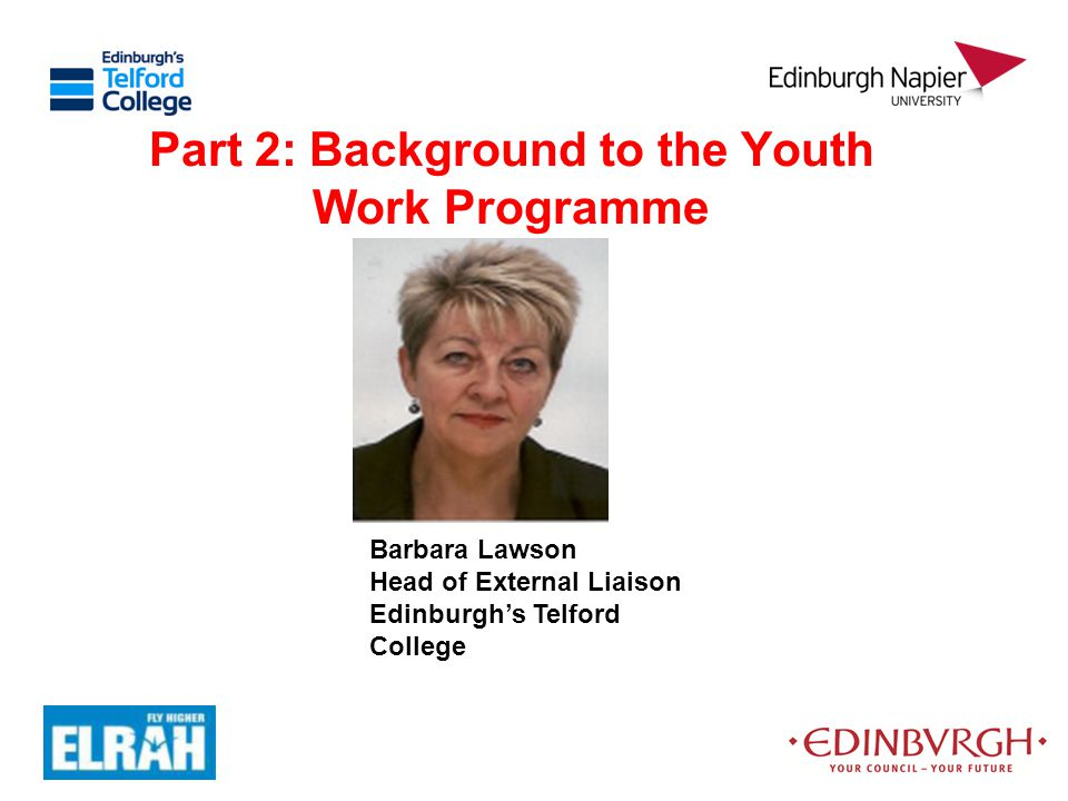 Part 2: Background to the Youth Work Programme Barbara Lawson Head of External Liaison Edinburgh's Telford College