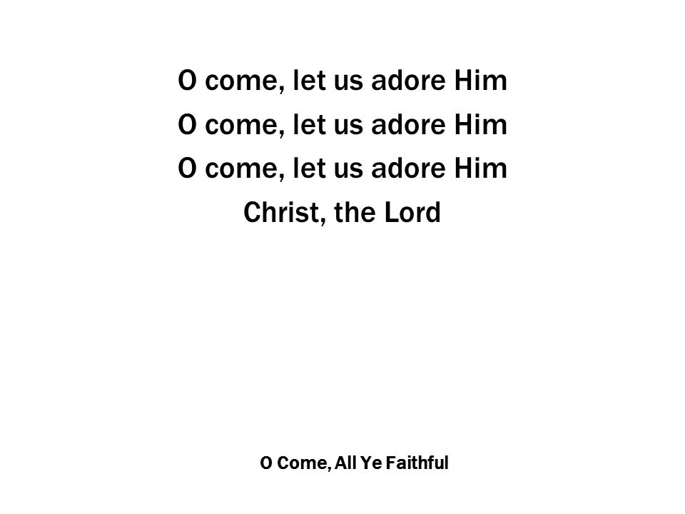 O Come, All Ye Faithful O come, let us adore Him Christ, the Lord