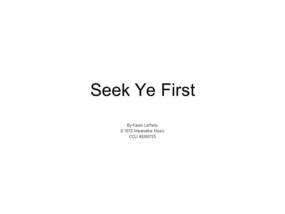 Seek Ye First By Karen Lafferty © 1972 Maranatha Music CCLI #2260725