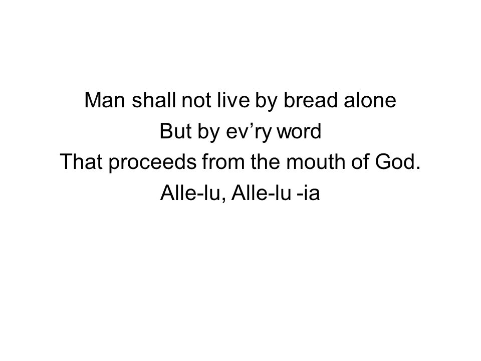Man shall not live by bread alone But by ev'ry word That proceeds from the mouth of God. Alle-lu, Alle-lu -ia