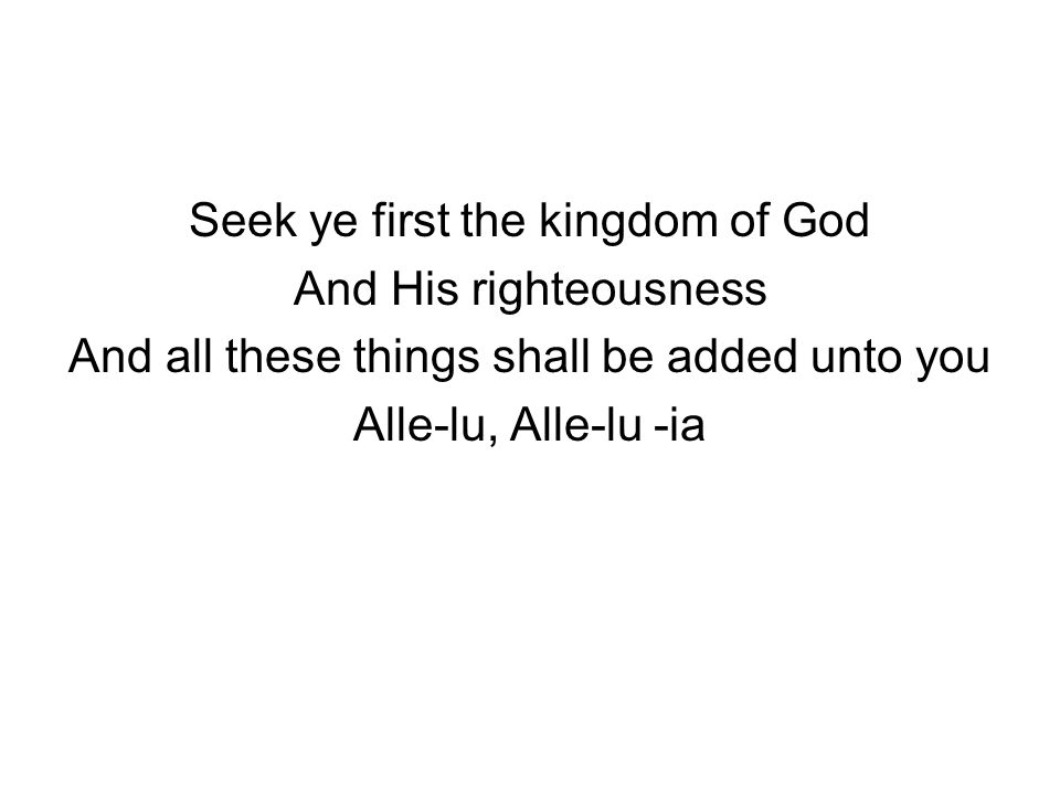 Seek ye first the kingdom of God And His righteousness And all these things shall be added unto you Alle-lu, Alle-lu -ia