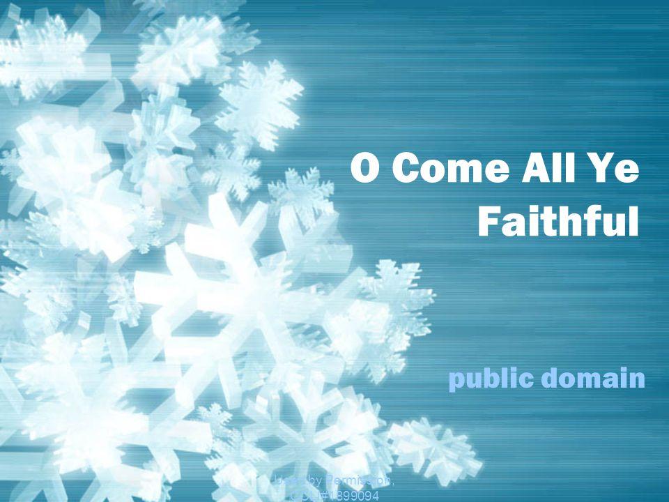 Used by Permission, CCLI#1899094 O Come All Ye Faithful public domain