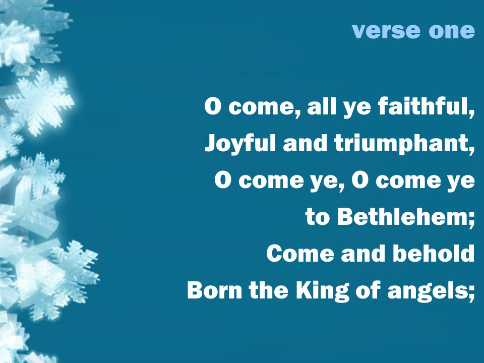verse one O come, all ye faithful, Joyful and triumphant, O come ye, O come ye to Bethlehem; Come and behold Born the King of angels;