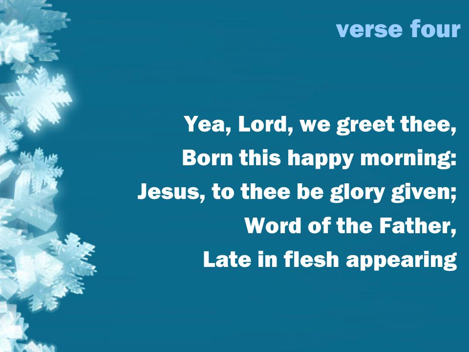 verse four Yea, Lord, we greet thee, Born this happy morning: Jesus, to thee be glory given; Word of the Father, Late in flesh appearing