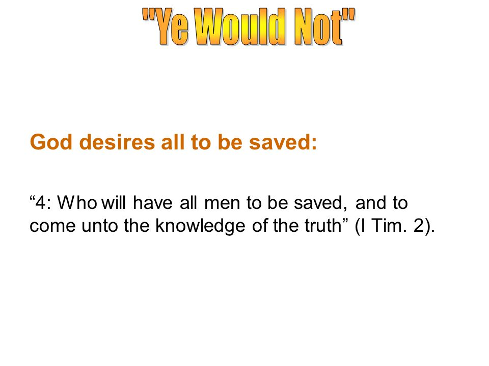 God desires all to be saved: 4: Who will have all men to be saved, and to come unto the knowledge of the truth (I Tim.
