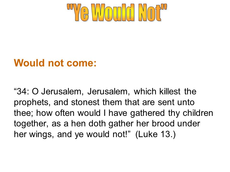 Would not come: 34: O Jerusalem, Jerusalem, which killest the prophets, and stonest them that are sent unto thee; how often would I have gathered thy children together, as a hen doth gather her brood under her wings, and ye would not! (Luke 13.)