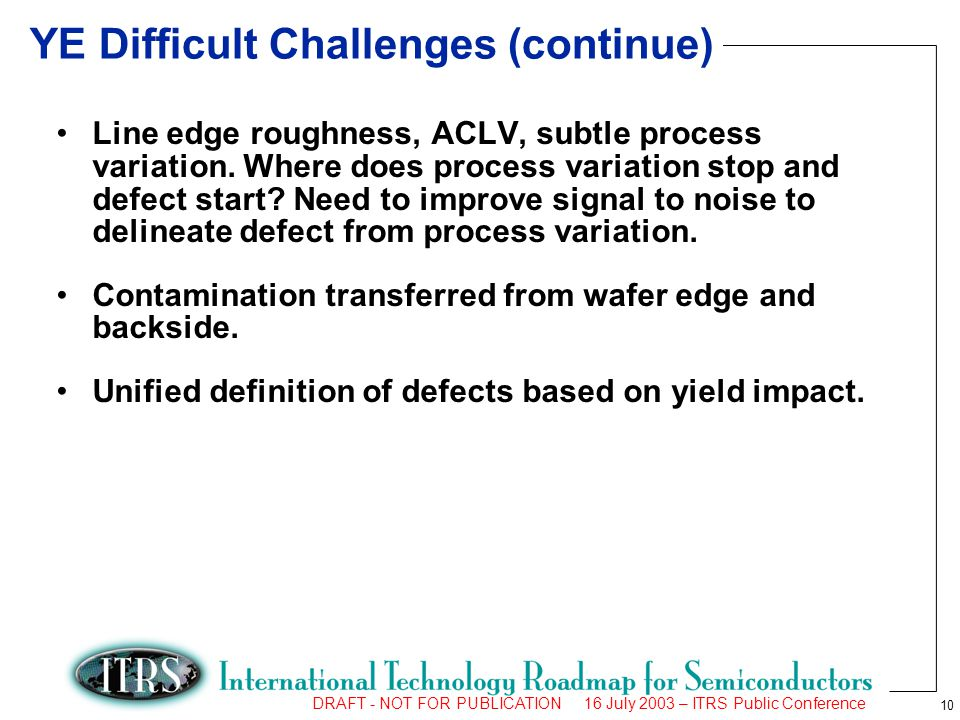 10 DRAFT - NOT FOR PUBLICATION 16 July 2003 – ITRS Public Conference YE Difficult Challenges (continue) Line edge roughness, ACLV, subtle process vari