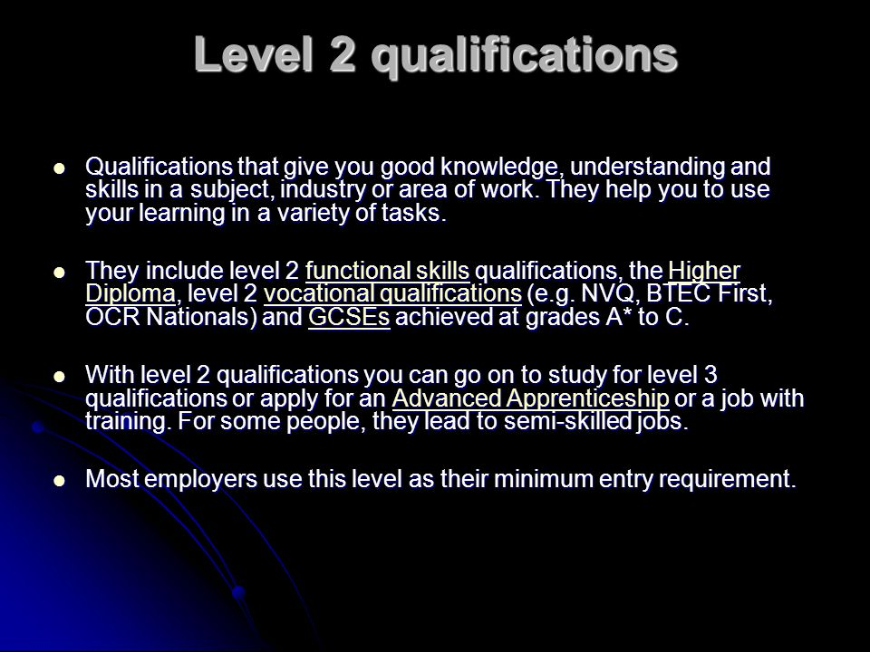 Level 2 qualifications Qualifications that give you good knowledge, understanding and skills in a subject, industry or area of work. They help you to