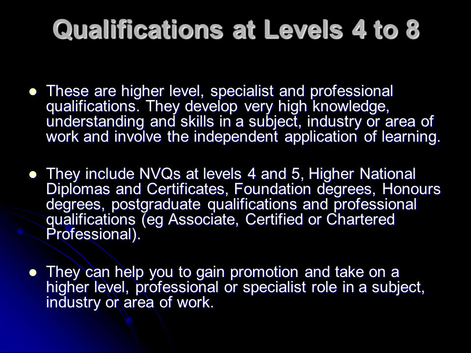 Qualifications at Levels 4 to 8 These are higher level, specialist and professional qualifications. They develop very high knowledge, understanding an