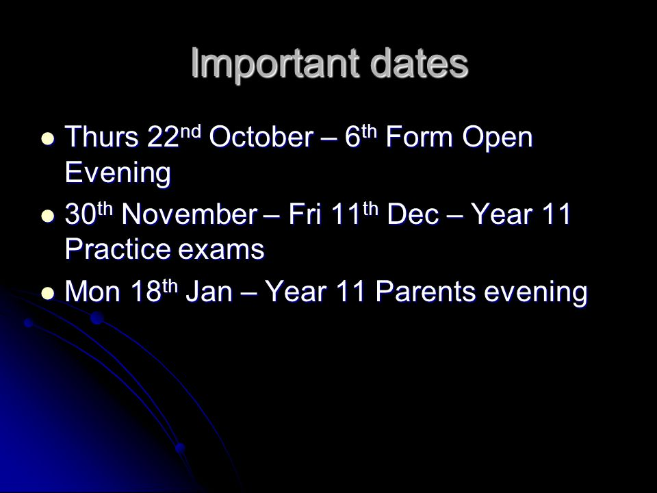 Important dates Thurs 22 nd October – 6 th Form Open Evening Thurs 22 nd October – 6 th Form Open Evening 30 th November – Fri 11 th Dec – Year 11 Pra