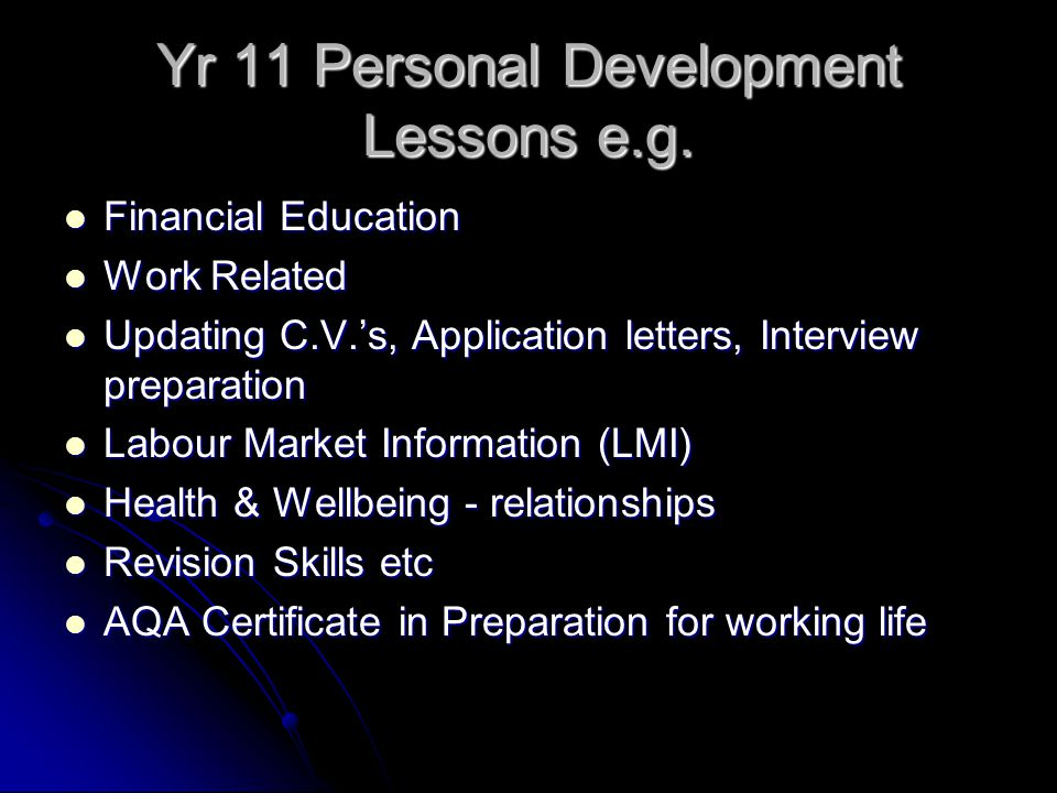 Yr 11 Personal Development Lessons e.g. Financial Education Financial Education Work Related Work Related Updating C.V.'s, Application letters, Interv