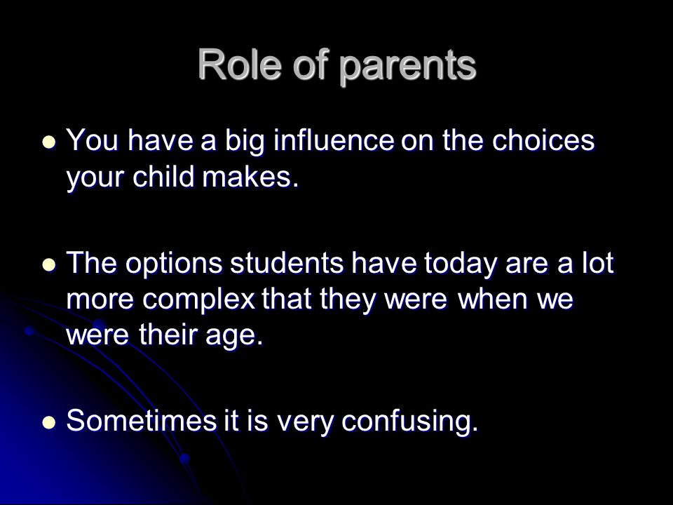 Role of parents You have a big influence on the choices your child makes. You have a big influence on the choices your child makes. The options studen