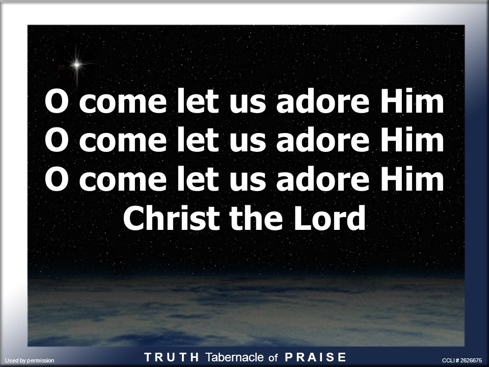 O come let us adore Him O come let us adore Him O come let us adore Him Christ the Lord T R U T H Tabernacle of P R A I S E Used by permission CCLI #
