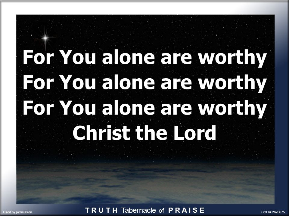 For You alone are worthy Christ the Lord For You alone are worthy Christ the Lord T R U T H Tabernacle of P R A I S E Used by permission CCLI # 262667