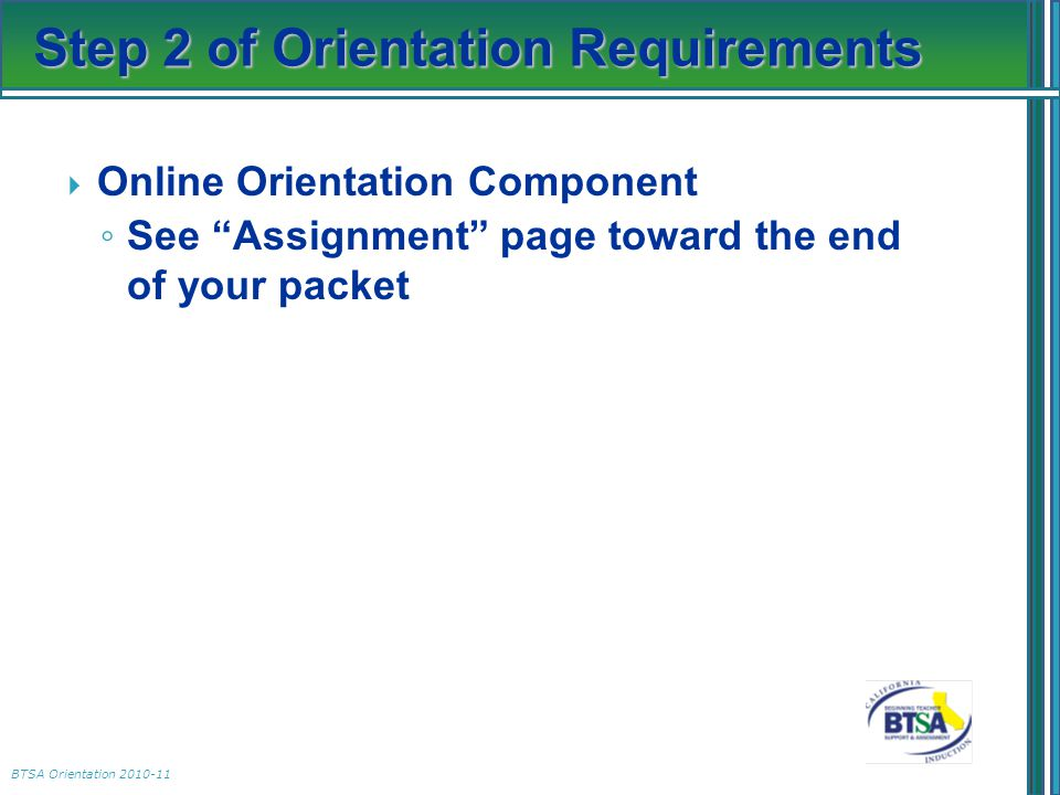 "BTSA Orientation 2010-11 Step 2 of Orientation Requirements  Online Orientation Component ◦ See ""Assignment"" page toward the end of your packet"