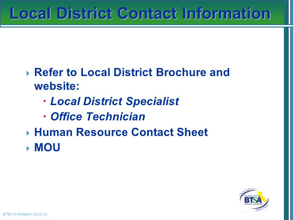 BTSA Orientation 2010-11 Local District Contact Information  Refer to Local District Brochure and website:  Local District Specialist  Office Techn