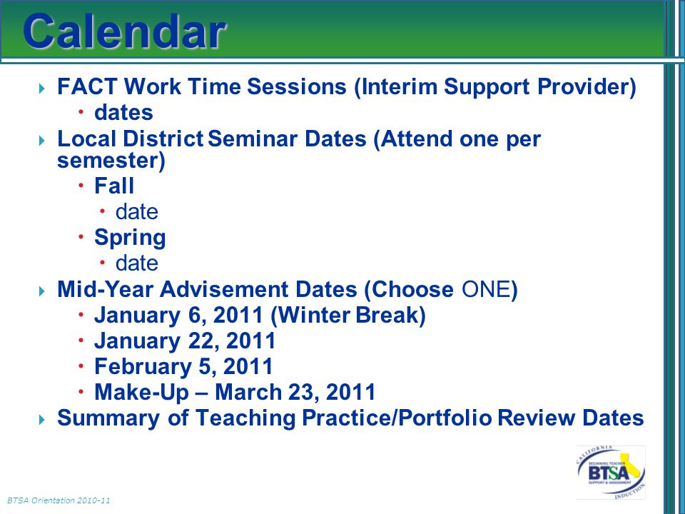 BTSA Orientation 2010-11 Calendar  FACT Work Time Sessions (Interim Support Provider)  dates  Local District Seminar Dates (Attend one per semester