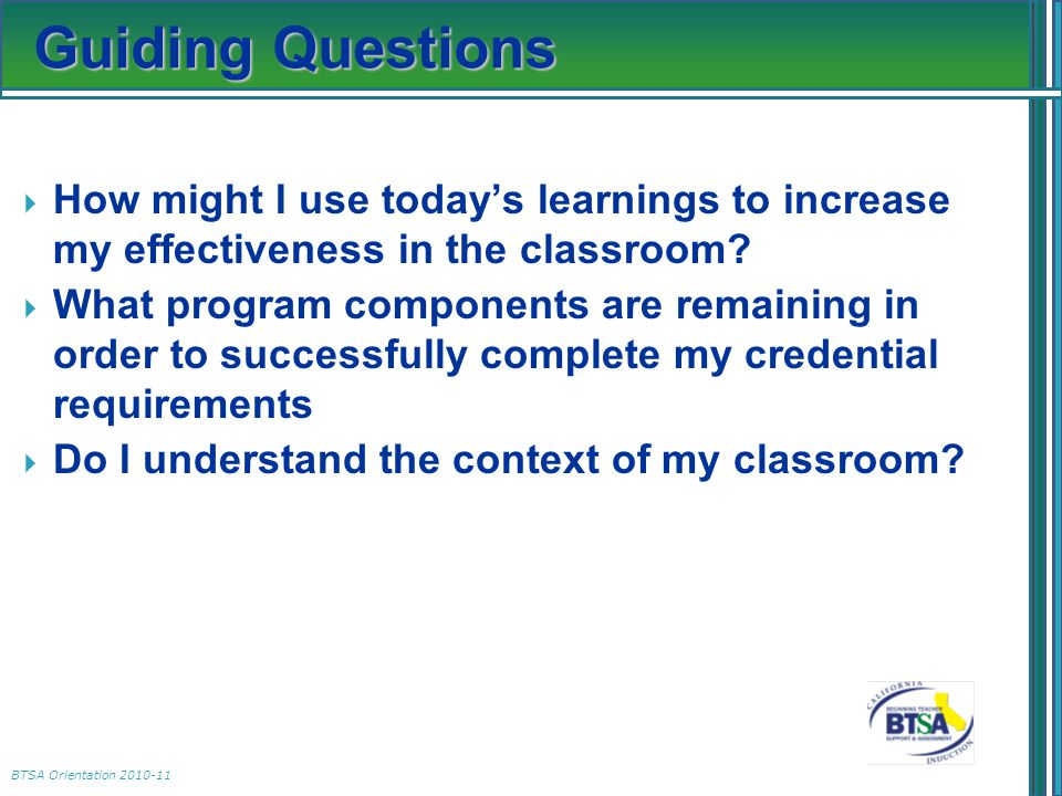 BTSA Orientation 2010-11 Guiding Questions  How might I use today's learnings to increase my effectiveness in the classroom?  What program component