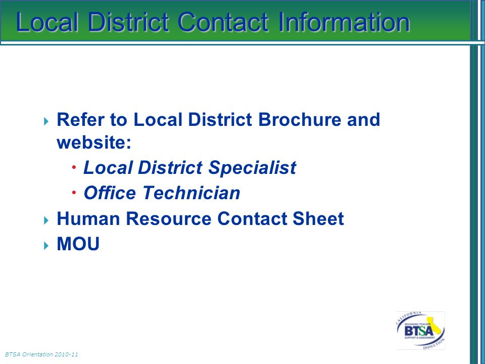 BTSA Orientation 2010-11 Local District Contact Information  Refer to Local District Brochure and website:  Local District Specialist  Office Technician  Human Resource Contact Sheet  MOU