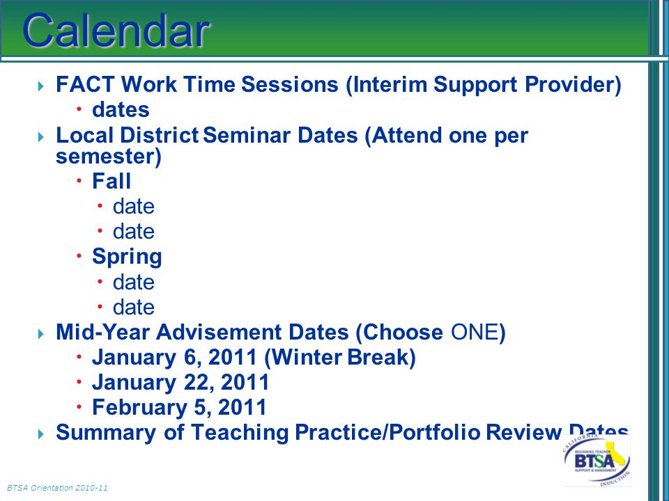 BTSA Orientation 2010-11 Calendar  FACT Work Time Sessions (Interim Support Provider)  dates  Local District Seminar Dates (Attend one per semester)  Fall  date  Spring  date  Mid-Year Advisement Dates (Choose ONE)  January 6, 2011 (Winter Break)  January 22, 2011  February 5, 2011  Summary of Teaching Practice/Portfolio Review Dates