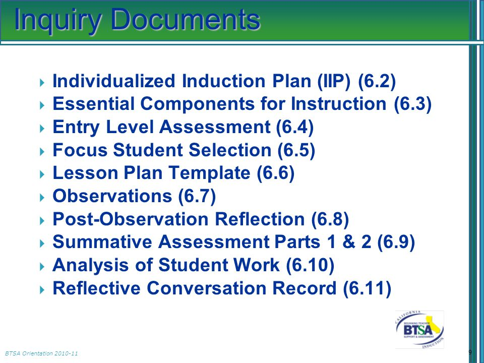 BTSA Orientation 2010-11  Individualized Induction Plan (IIP) (6.2)  Essential Components for Instruction (6.3)  Entry Level Assessment (6.4)  Focus Student Selection (6.5)  Lesson Plan Template (6.6)  Observations (6.7)  Post-Observation Reflection (6.8)  Summative Assessment Parts 1 & 2 (6.9)  Analysis of Student Work (6.10)  Reflective Conversation Record (6.11) 9 Inquiry Documents