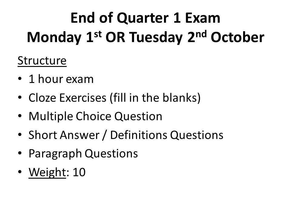 End of Quarter 1 Exam Monday 1 st OR Tuesday 2 nd October Structure 1 hour exam Cloze Exercises (fill in the blanks) Multiple Choice Question Short Answer / Definitions Questions Paragraph Questions Weight: 10