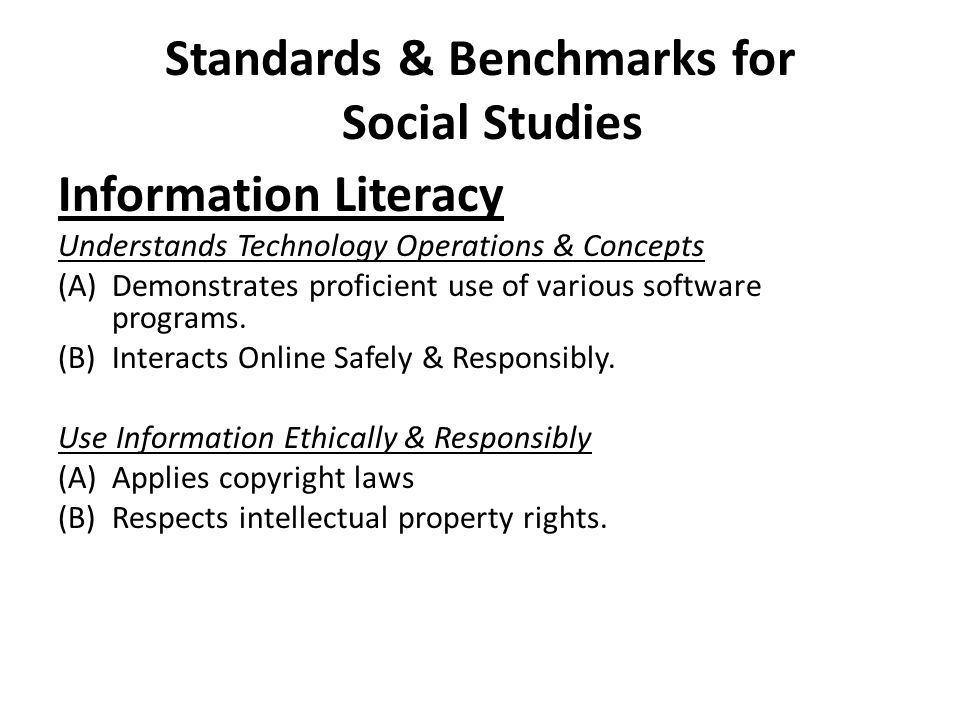 Standards & Benchmarks for Social Studies Information Literacy Understands Technology Operations & Concepts (A)Demonstrates proficient use of various software programs.