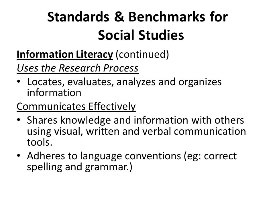 Standards & Benchmarks for Social Studies Information Literacy (continued) Uses the Research Process Locates, evaluates, analyzes and organizes information Communicates Effectively Shares knowledge and information with others using visual, written and verbal communication tools.