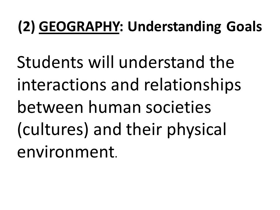 (2) GEOGRAPHY: Understanding Goals Students will understand the interactions and relationships between human societies (cultures) and their physical environment.