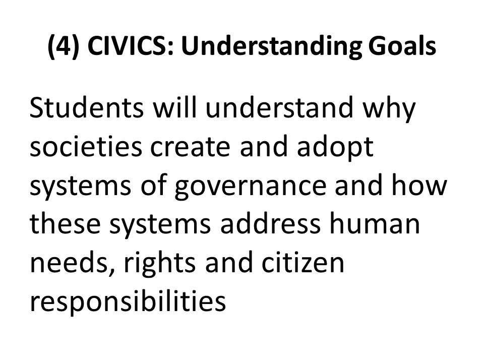 (4) CIVICS: Understanding Goals Students will understand why societies create and adopt systems of governance and how these systems address human needs, rights and citizen responsibilities