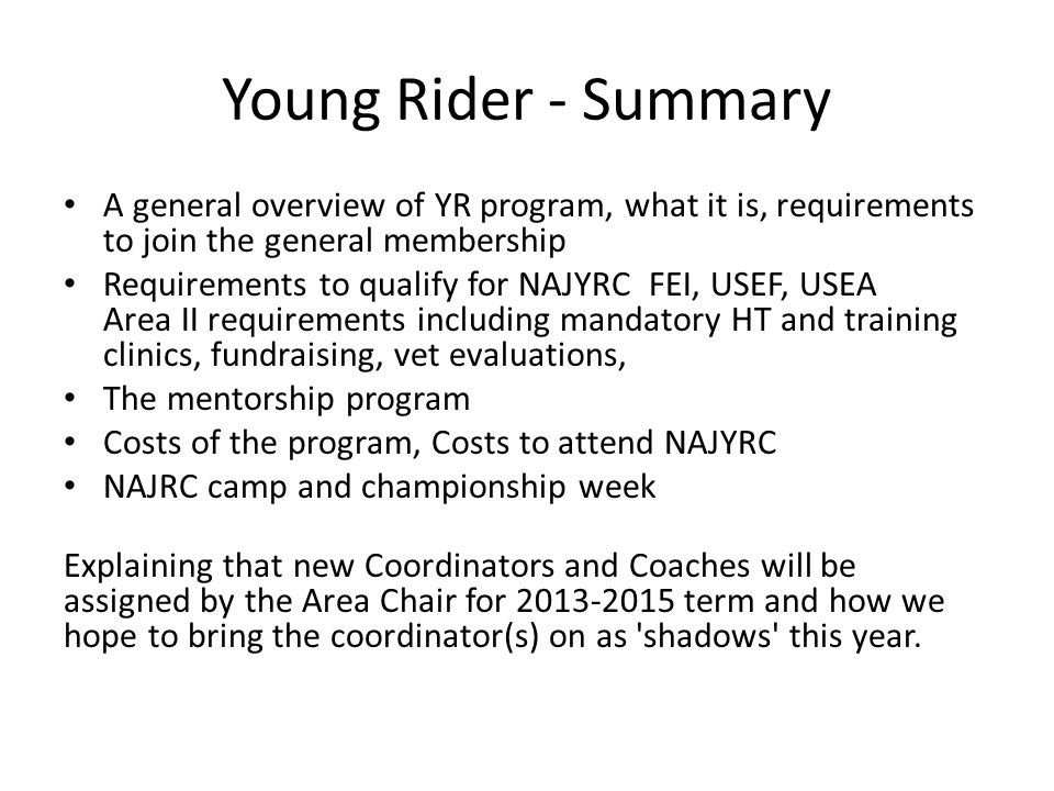 Young Rider - Summary A general overview of YR program, what it is, requirements to join the general membership Requirements to qualify for NAJYRC FEI, USEF, USEA Area II requirements including mandatory HT and training clinics, fundraising, vet evaluations, The mentorship program Costs of the program, Costs to attend NAJYRC NAJRC camp and championship week Explaining that new Coordinators and Coaches will be assigned by the Area Chair for 2013-2015 term and how we hope to bring the coordinator(s) on as shadows this year.