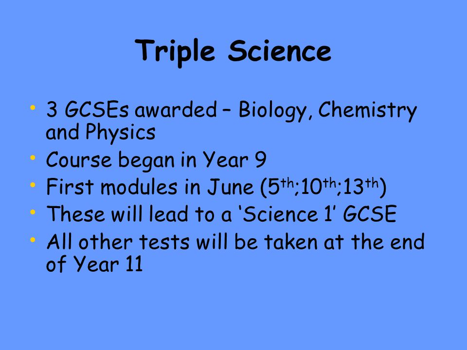 'Double' Science 2 GCSEs awarded – Science and Additional Science There are 2 units studied in Year 10 Biology, Chemistry and Physics 1A are assessed on Wednesday 9 th January Biology, Chemistry and Physics 1B are assessed on Thursday 13 th June Centre-assessed unit – ISA's makes up the other 25% Practical tests set by the exam board taken in lesson time (after the January exam) A GCSE will be awarded at the end of Year 10