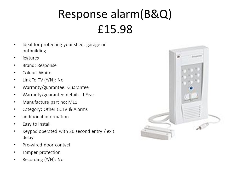 Response alarm(B&Q) £15.98 Ideal for protecting your shed, garage or outbuilding features Brand: Response Colour: White Link To TV (Y/N): No Warranty/guarantee: Guarantee Warranty/guarantee details: 1 Year Manufacture part no: ML1 Category: Other CCTV & Alarms additional information Easy to install Keypad operated with 20 second entry / exit delay Pre-wired door contact Tamper protection Recording (Y/N): No