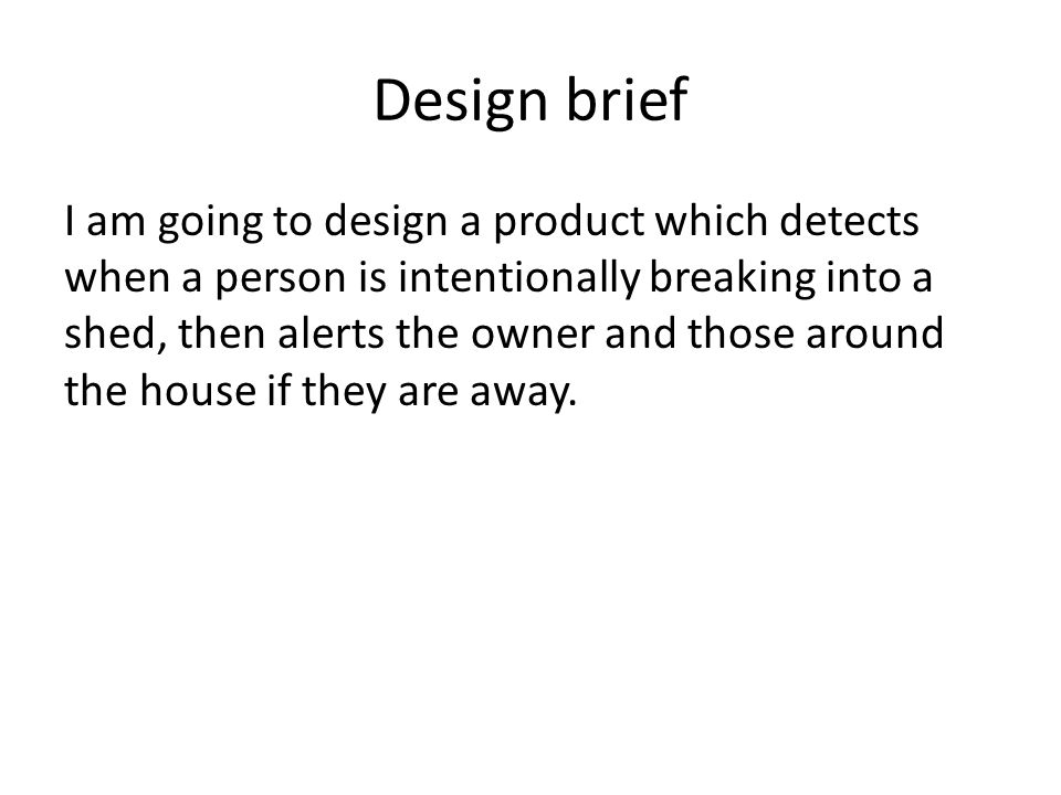 Design brief I am going to design a product which detects when a person is intentionally breaking into a shed, then alerts the owner and those around the house if they are away.