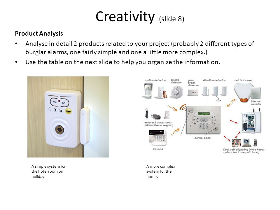 Creativity (slide 8) Product Analysis Analyse in detail 2 products related to your project (probably 2 different types of burglar alarms, one fairly simple and one a little more complex.) Use the table on the next slide to help you organise the information.