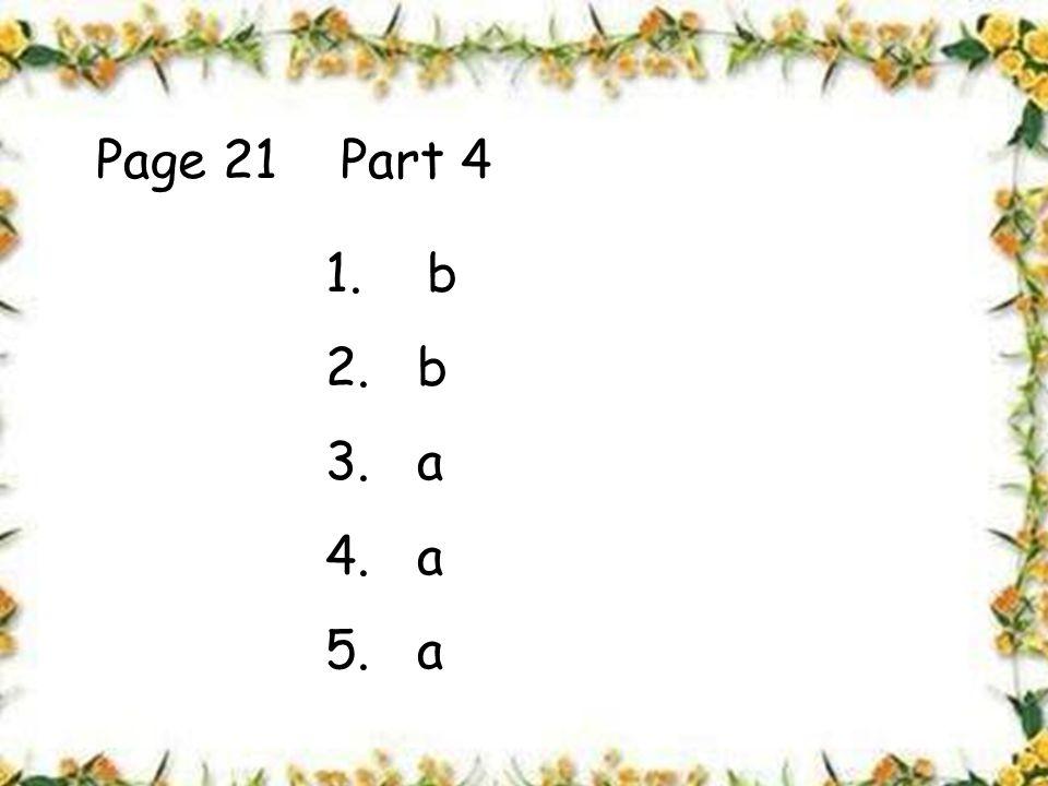 Page 21 Part 4 1. b 2. b 3. a 4. a 5. a