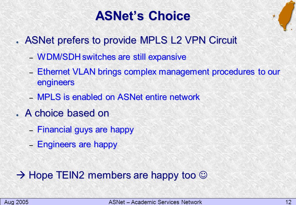 Aug 200512ASNet – Academic Services Network ASNet's Choice ● ASNet prefers to provide MPLS L2 VPN Circuit – WDM/SDH switches are still expansive – Ethernet VLAN brings complex management procedures to our engineers – MPLS is enabled on ASNet entire network ● A choice based on – Financial guys are happy – Engineers are happy  Hope TEIN2 members are happy too  Hope TEIN2 members are happy too