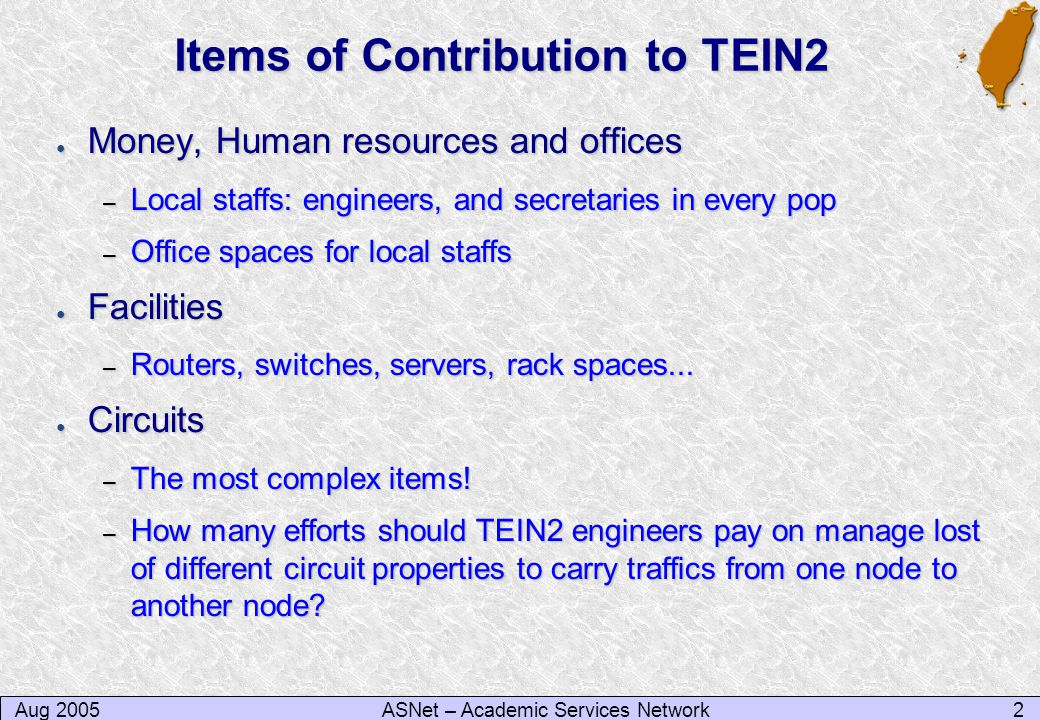 Aug 20052ASNet – Academic Services Network Items of Contribution to TEIN2 ● Money, Human resources and offices – Local staffs: engineers, and secretaries in every pop – Office spaces for local staffs ● Facilities – Routers, switches, servers, rack spaces...