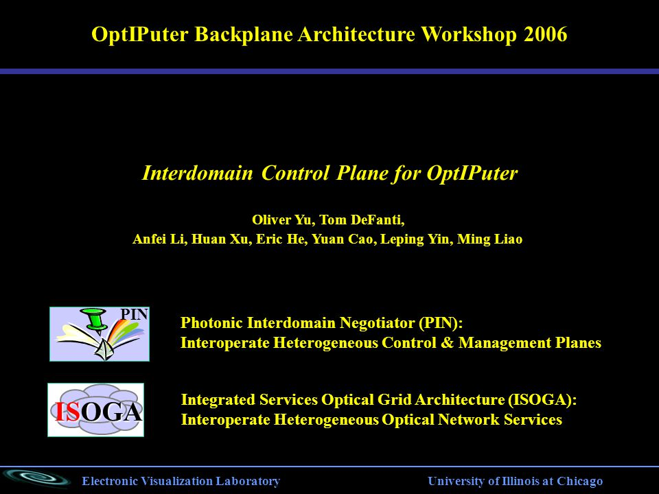 Electronic Visualization Laboratory University of Illinois at Chicago Photonic Interdomain Negotiator (PIN): Interoperate Heterogeneous Control & Management Planes OptIPuter Backplane Architecture Workshop 2006 PIN ISOGA Integrated Services Optical Grid Architecture (ISOGA): Interoperate Heterogeneous Optical Network Services Interdomain Control Plane for OptIPuter Oliver Yu, Tom DeFanti, Anfei Li, Huan Xu, Eric He, Yuan Cao, Leping Yin, Ming Liao