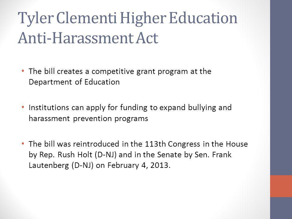 Tyler Clementi Higher Education Anti-Harassment Act The bill creates a competitive grant program at the Department of Education Institutions can apply