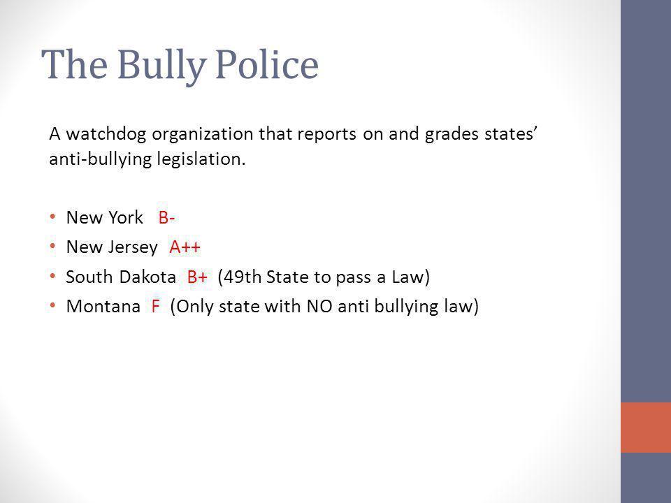 The Bully Police A watchdog organization that reports on and grades states' anti-bullying legislation. New York B- New Jersey A++ South Dakota B+ (49t