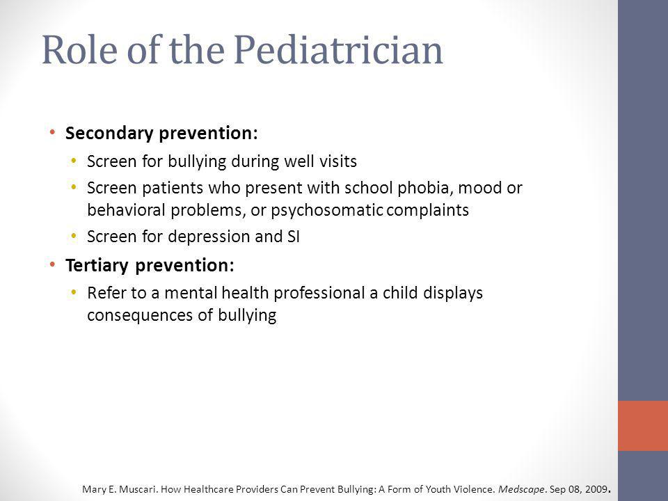 Role of the Pediatrician Secondary prevention: Screen for bullying during well visits Screen patients who present with school phobia, mood or behavioral problems, or psychosomatic complaints Screen for depression and SI Tertiary prevention: Refer to a mental health professional a child displays consequences of bullying Mary E.