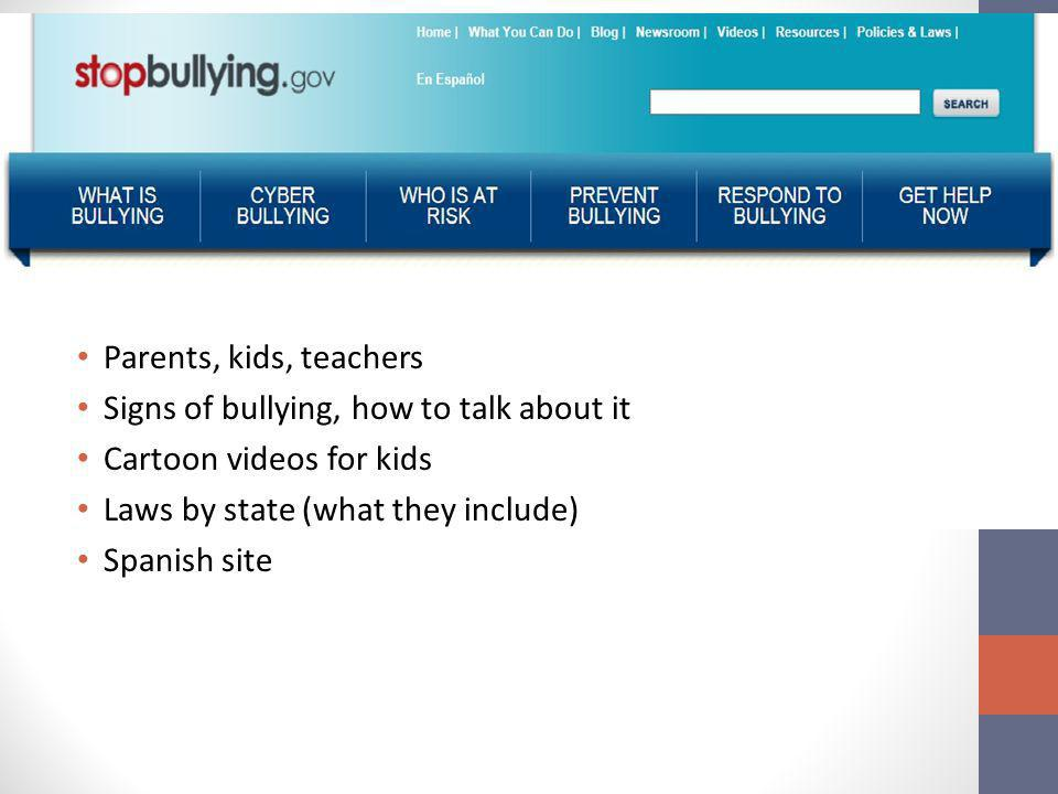 Parents, kids, teachers Signs of bullying, how to talk about it Cartoon videos for kids Laws by state (what they include) Spanish site