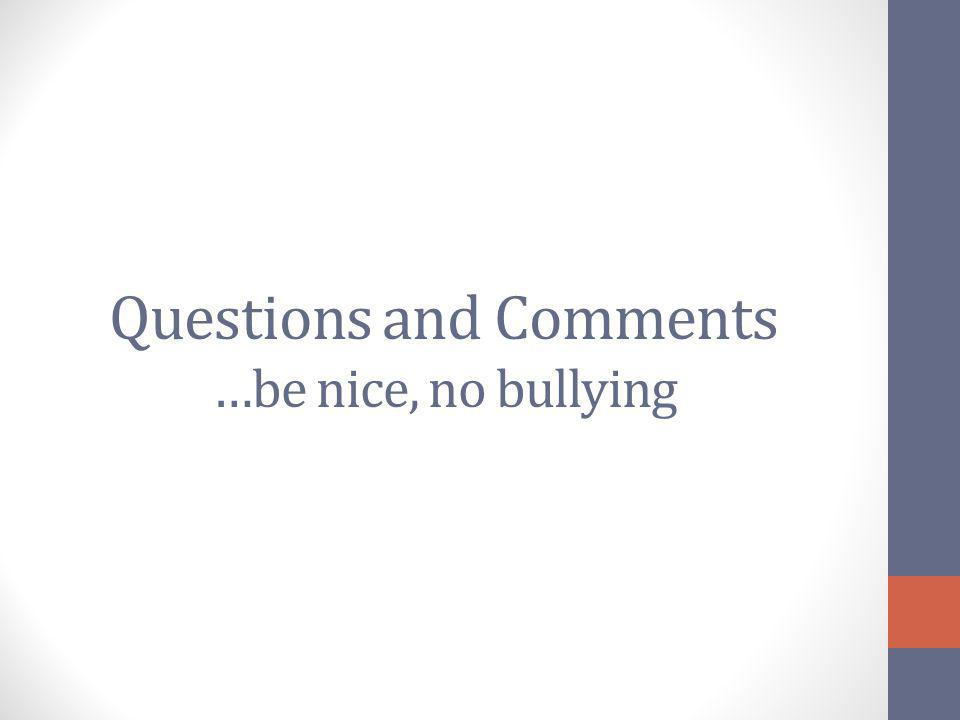 Questions and Comments …be nice, no bullying
