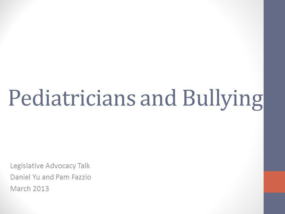 Pediatricians and Bullying Legislative Advocacy Talk Daniel Yu and Pam Fazzio March 2013